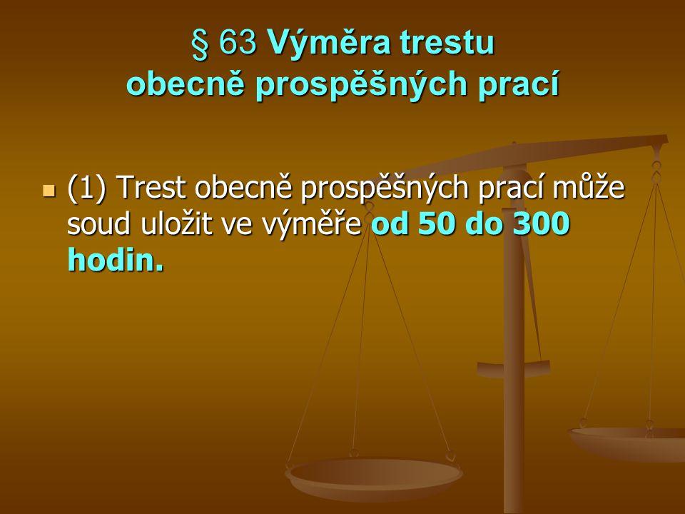 § 63 Výměra trestu obecně prospěšných prací (1) Trest obecně prospěšných prací může soud uložit ve výměře od 50 do 300 hodin. (1) Trest obecně prospěš