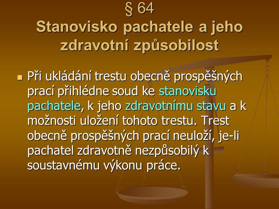 § 64 Stanovisko pachatele a jeho zdravotní způsobilost Při ukládání trestu obecně prospěšných prací přihlédne soud ke stanovisku pachatele, k jeho zdr