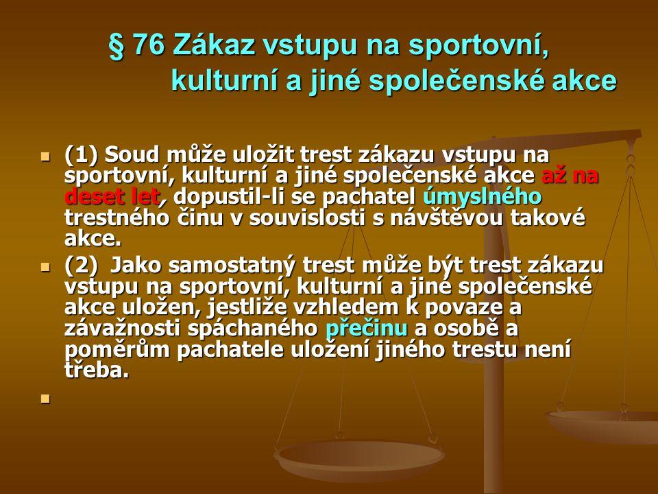 § 76 Zákaz vstupu na sportovní, kulturní a jiné společenské akce (1) Soud může uložit trest zákazu vstupu na sportovní, kulturní a jiné společenské ak