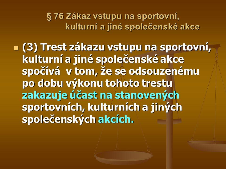 § 76 Zákaz vstupu na sportovní, kulturní a jiné společenské akce (3) Trest zákazu vstupu na sportovní, kulturní a jiné společenské akce spočívá v tom,