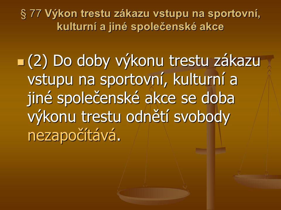 § 77 Výkon trestu zákazu vstupu na sportovní, kulturní a jiné společenské akce (2) Do doby výkonu trestu zákazu vstupu na sportovní, kulturní a jiné s