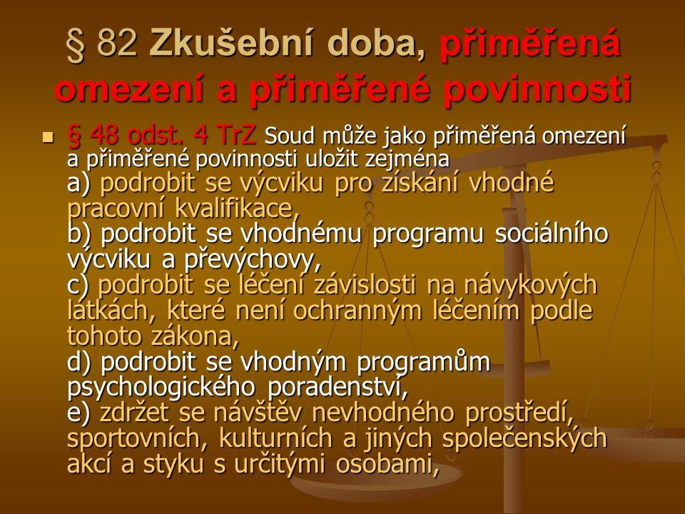 § 82 Zkušební doba, přiměřená omezení a přiměřené povinnosti § 48 odst. 4 TrZ Soud může jako přiměřená omezení a přiměřené povinnosti uložit zejména a