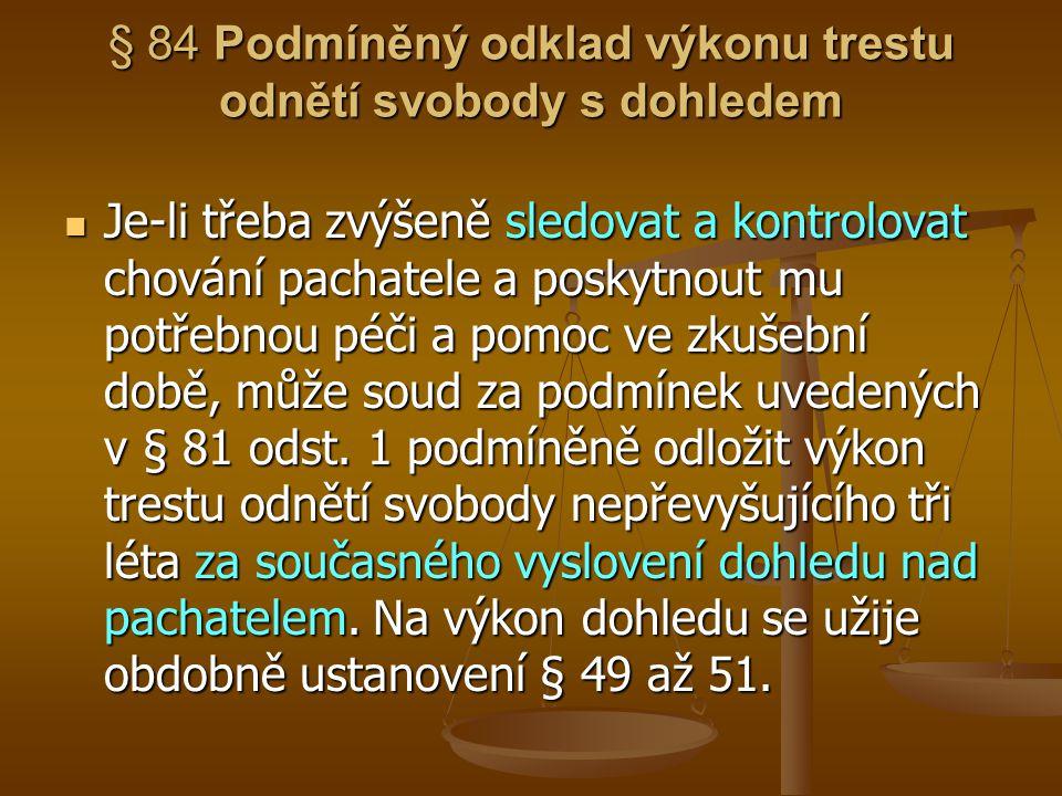 § 84 Podmíněný odklad výkonu trestu odnětí svobody s dohledem Je-li třeba zvýšeně sledovat a kontrolovat chování pachatele a poskytnout mu potřebnou p