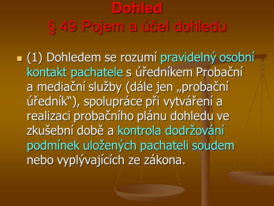 """Dohled § 49 Pojem a účel dohledu (1) Dohledem se rozumí pravidelný osobní kontakt pachatele s úředníkem Probační a mediační služby (dále jen """"probační"""