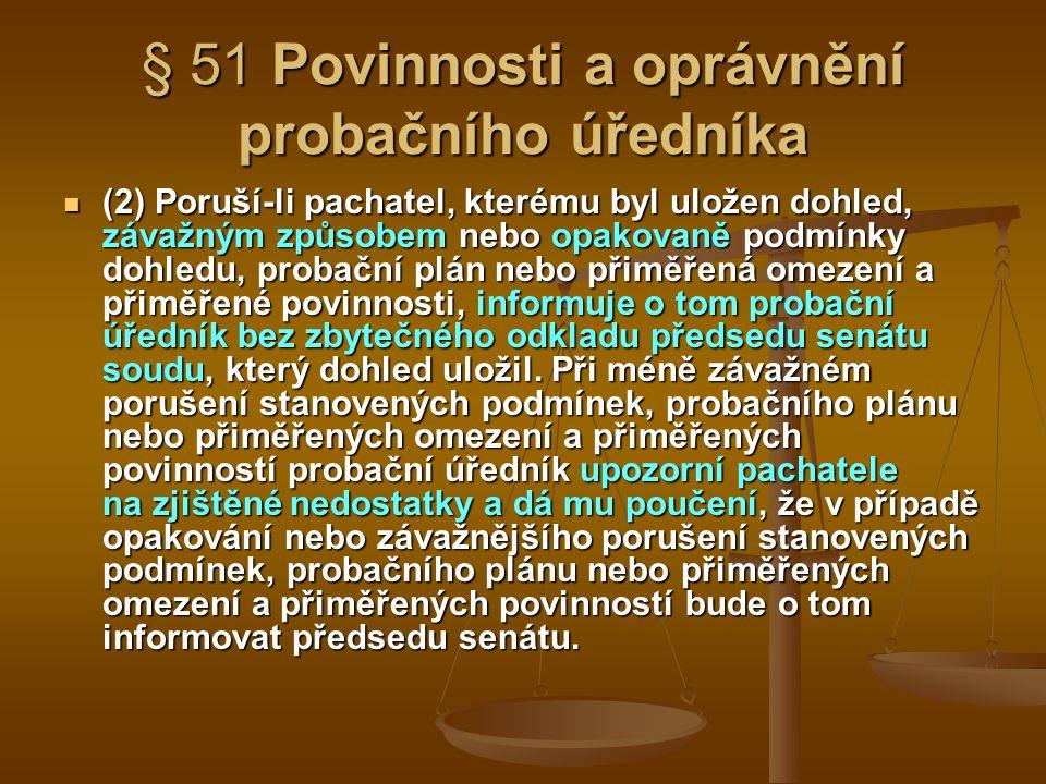 § 51 Povinnosti a oprávnění probačního úředníka (2) Poruší-li pachatel, kterému byl uložen dohled, závažným způsobem nebo opakovaně podmínky dohledu,