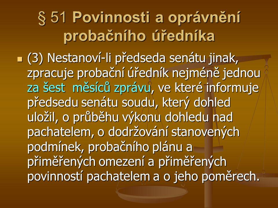 § 51 Povinnosti a oprávnění probačního úředníka (3) Nestanoví-li předseda senátu jinak, zpracuje probační úředník nejméně jednou za šest měsíců zprávu