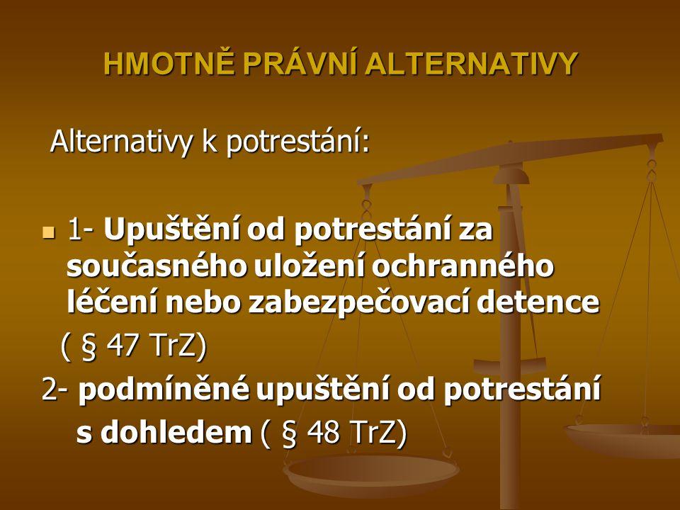 HMOTNĚ PRÁVNÍ ALTERNATIVY Alternativy k potrestání: Alternativy k potrestání: 1- Upuštění od potrestání za současného uložení ochranného léčení nebo z