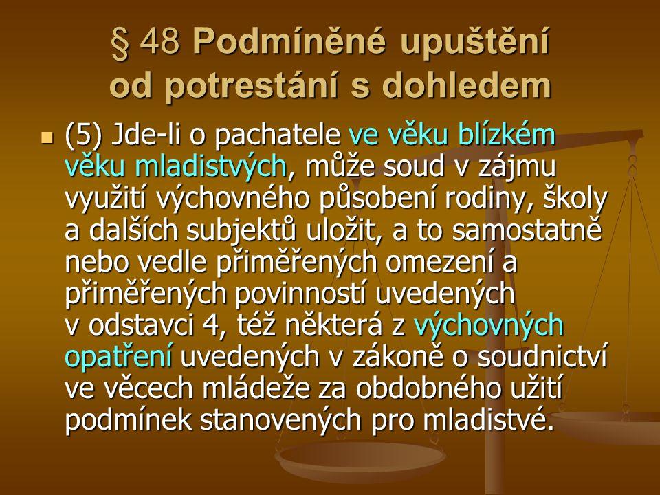 § 48 Podmíněné upuštění od potrestání s dohledem (5) Jde-li o pachatele ve věku blízkém věku mladistvých, může soud v zájmu využití výchovného působen