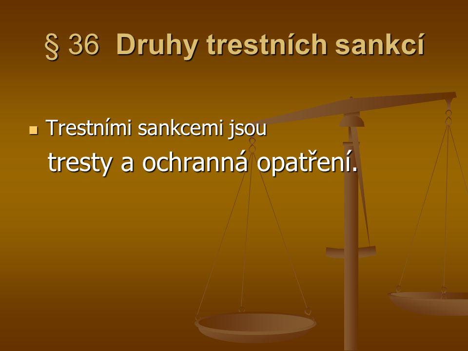 § 36 Druhy trestních sankcí Trestními sankcemi jsou Trestními sankcemi jsou tresty a ochranná opatření. tresty a ochranná opatření.