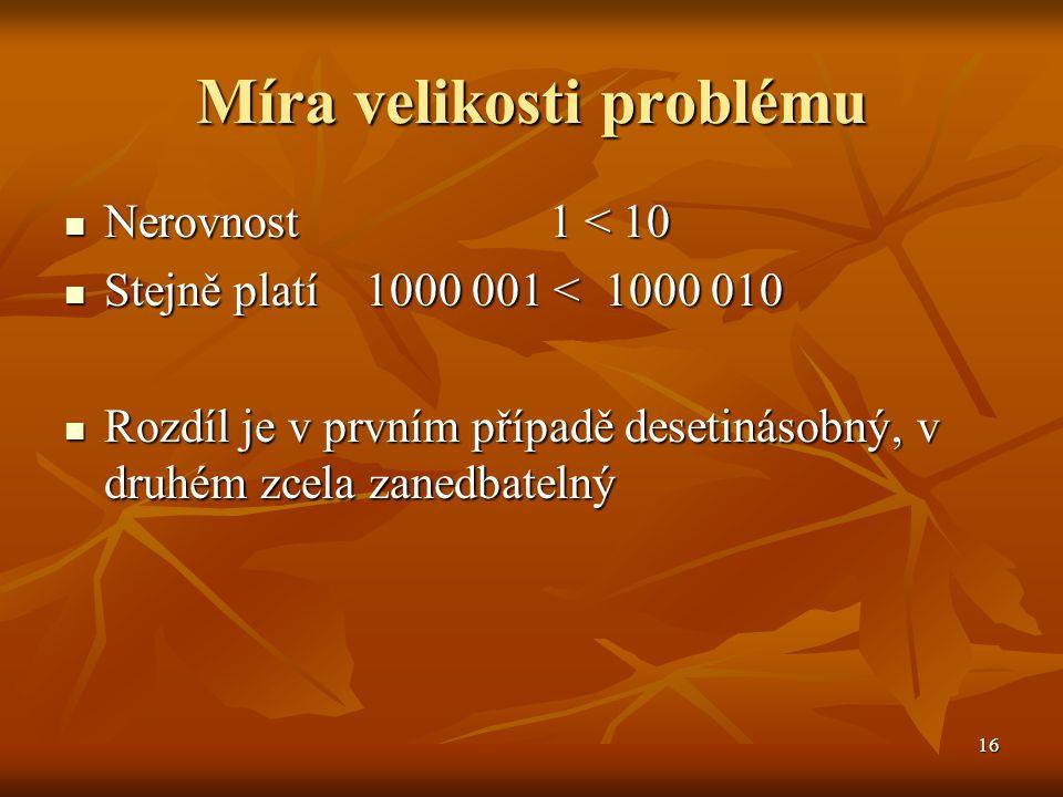16 Míra velikosti problému Nerovnost 1 < 10 Nerovnost 1 < 10 Stejně platí 1000 001 < 1000 010 Stejně platí 1000 001 < 1000 010 Rozdíl je v prvním příp