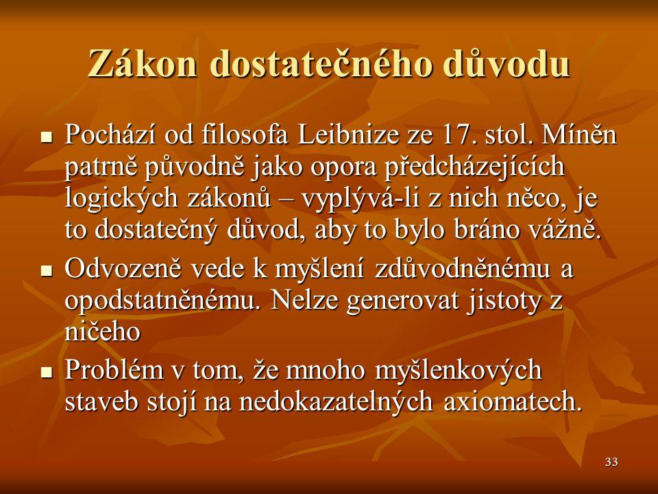 33 Zákon dostatečného důvodu Pochází od filosofa Leibnize ze 17. stol. Míněn patrně původně jako opora předcházejících logických zákonů – vyplývá-li z