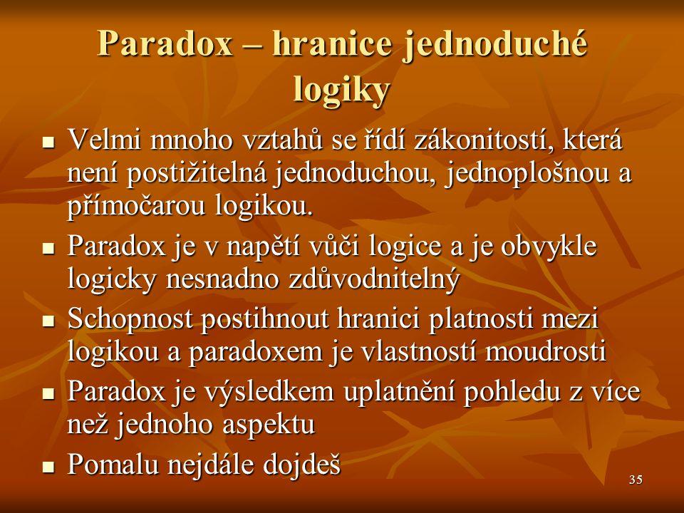 35 Paradox – hranice jednoduché logiky Velmi mnoho vztahů se řídí zákonitostí, která není postižitelná jednoduchou, jednoplošnou a přímočarou logikou.