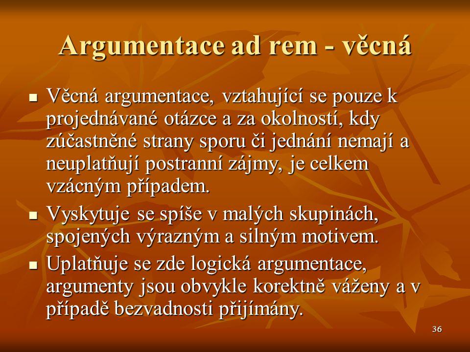 36 Argumentace ad rem - věcná Věcná argumentace, vztahující se pouze k projednávané otázce a za okolností, kdy zúčastněné strany sporu či jednání nema