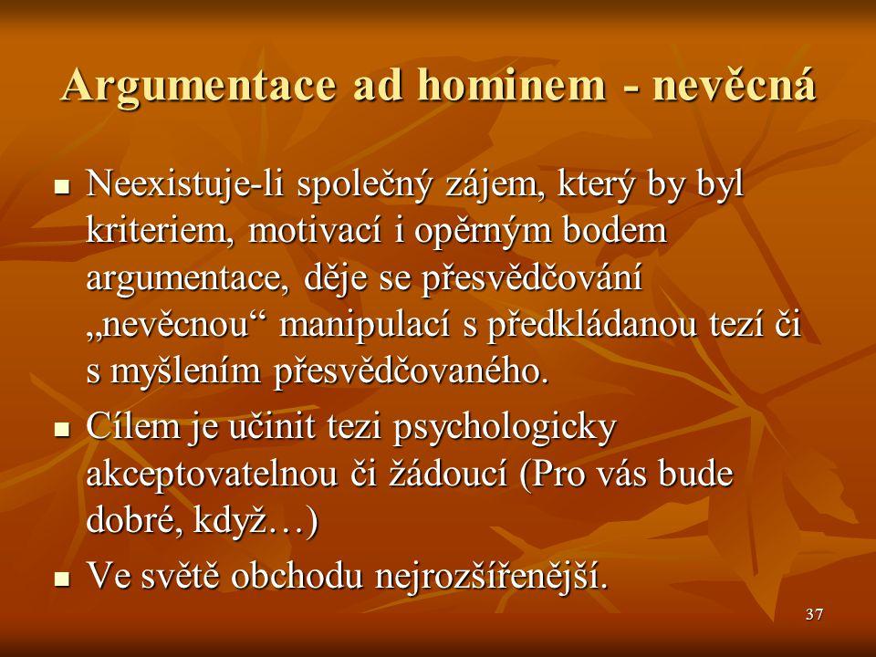 37 Argumentace ad hominem - nevěcná Neexistuje-li společný zájem, který by byl kriteriem, motivací i opěrným bodem argumentace, děje se přesvědčování