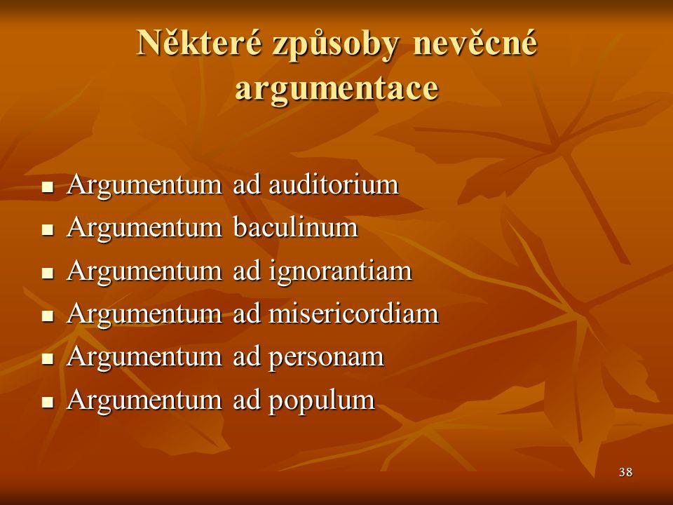 38 Některé způsoby nevěcné argumentace Argumentum ad auditorium Argumentum ad auditorium Argumentum baculinum Argumentum baculinum Argumentum ad ignor