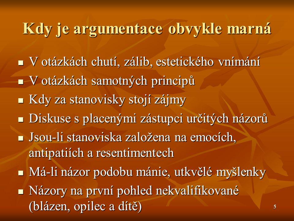 5 Kdy je argumentace obvykle marná V otázkách chutí, zálib, estetického vnímání V otázkách chutí, zálib, estetického vnímání V otázkách samotných prin