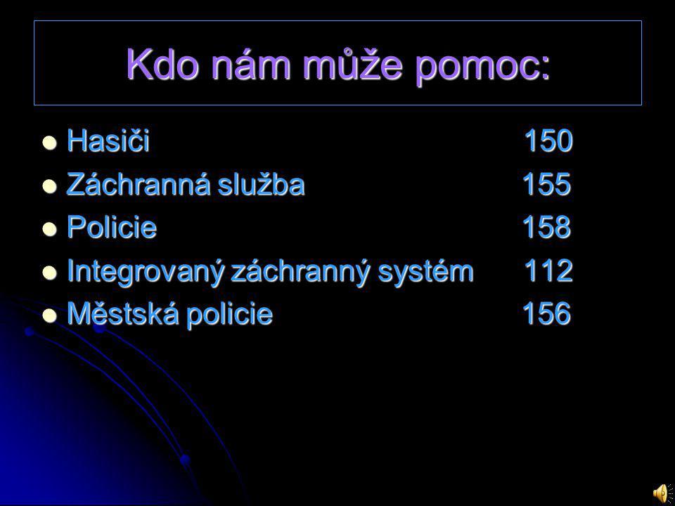 Kdo nám může pomoc: Hasiči 150 Hasiči 150 Záchranná služba 155 Záchranná služba 155 Policie 158 Policie 158 Integrovaný záchranný systém 112 Integrovaný záchranný systém 112 Městská policie 156 Městská policie 156