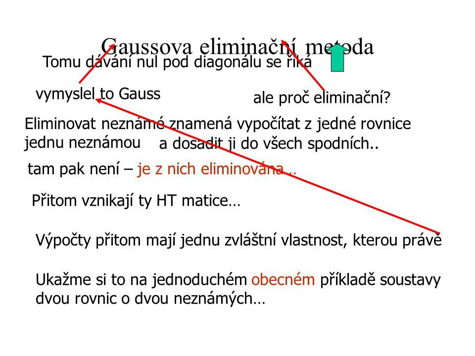 Gaussova eliminační metoda Tomu dávání nul pod diagonálu se říká vymyslel to Gauss ale proč eliminační? Eliminovat neznámé znamená vypočítat z jedné r