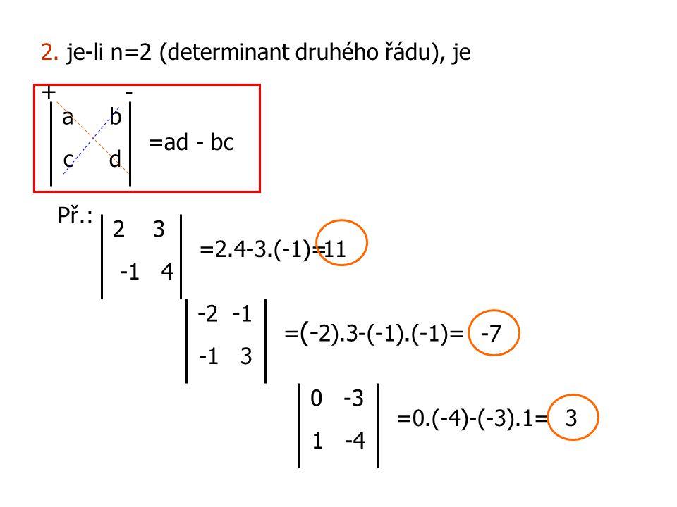 2. je-li n=2 (determinant druhého řádu), je a b c d =ad - bc Př.: - + 2 3 -1 4 =2.4-3.(-1)=11 -2 -1 -1 3 = (- 2).3-(-1).(-1)= -7 0 -3 1 -4 =0.(-4)-(-3
