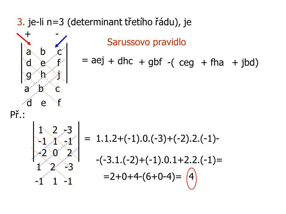 3. je-li n=3 (determinant třetího řádu), je a b c d e f g h j = = aej + dhc + gbf a b c d e f -(ceg+ fha+ jbd) +- Sarussovo pravidlo Př.: 12 -3 -1 1 -