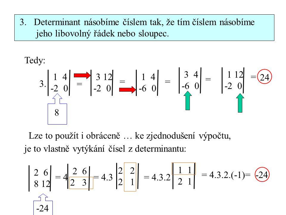 3.Determinant násobíme číslem tak, že tím číslem násobíme jeho libovolný řádek nebo sloupec. Tedy: 1 4 -2 0 3 12 -2 0 1 4 -6 0 3. = == 3 4 -6 0 1 12 -