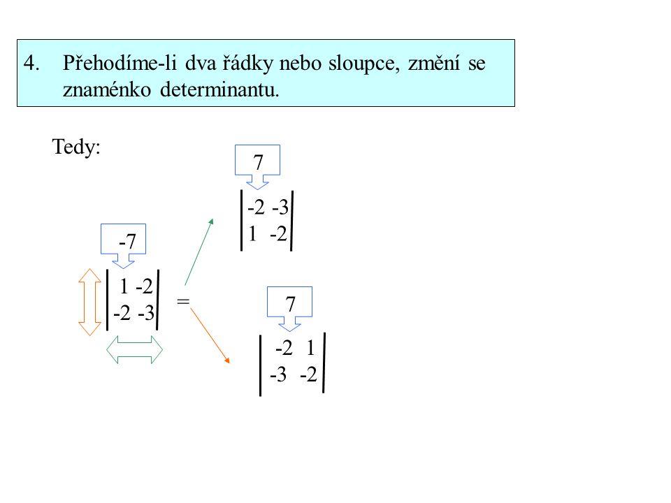 4. Přehodíme-li dva řádky nebo sloupce, změní se znaménko determinantu. Tedy: 1 -2 -2 -3 -7 = -2 -3 1 -2 7 -2 1 -3 -2 7