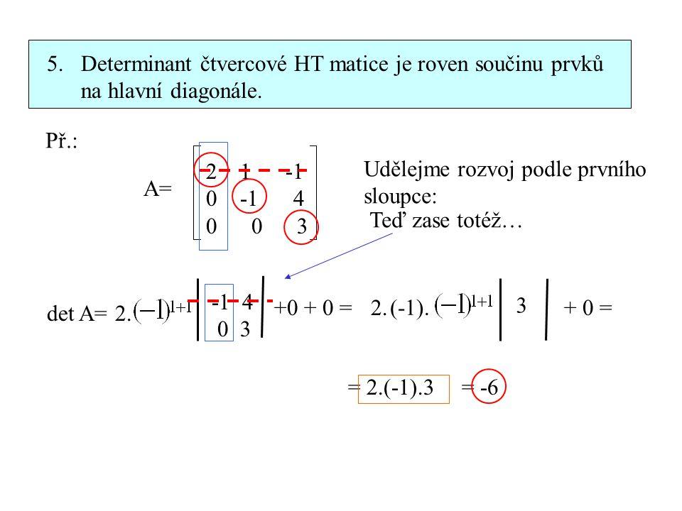 5. Determinant čtvercové HT matice je roven součinu prvků na hlavní diagonále. Př.: A= 21 -1 0 -1 4 0 0 3 Udělejme rozvoj podle prvního sloupce: det A