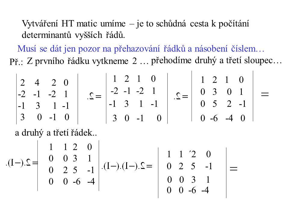 Vytváření HT matic umíme – je to schůdná cesta k počítání determinantů vyšších řádů. Musí se dát jen pozor na přehazování řádků a násobení číslem… Př.