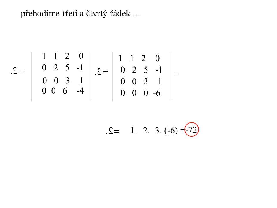 1 1 2 0 0 2 5 -1 0 0 3 1 0 0 6 -4 1 1 2 0 0 2 5 -1 0 0 3 1 0 0 0 -6 přehodíme třetí a čtvrtý řádek… 1. 3. 2.(-6) = -72