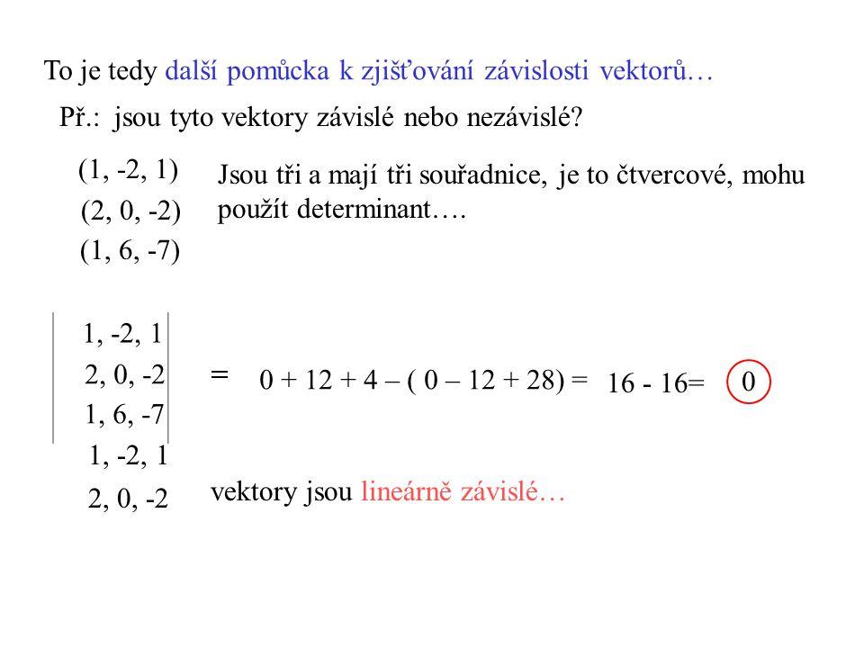 To je tedy další pomůcka k zjišťování závislosti vektorů… Př.: jsou tyto vektory závislé nebo nezávislé? 1, -2, 1 2, 0, -2 1, 6, -7 Jsou tři a mají tř