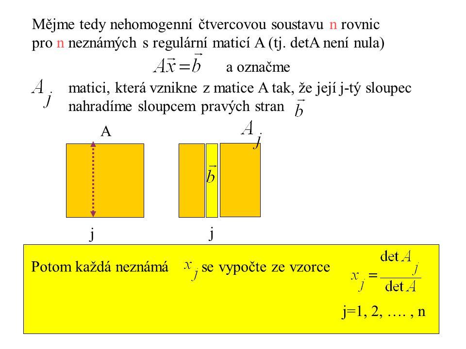 Mějme tedy nehomogenní čtvercovou soustavu n rovnic pro n neznámých s regulární maticí A (tj. detA není nula) a označme matici, která vznikne z matice