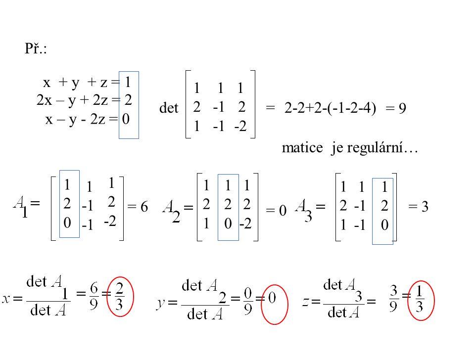 Př.: x + y + z = 1 2x – y + 2z = 2 x – y - 2z = 0 det 11 1 2 -1 2 1 -1 -2 =2-2+2-(-1-2-4) = 9 matice je regulární… 120120 1 1 2 -2 1 2 -2 120120 12112