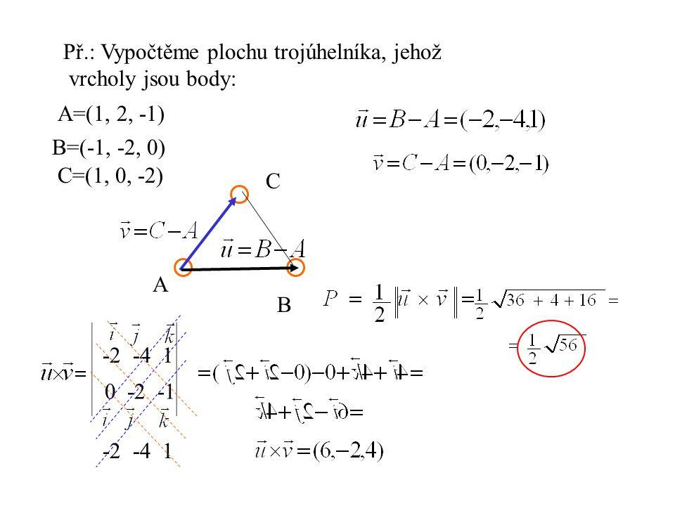 Př.: Vypočtěme plochu trojúhelníka, jehož vrcholy jsou body: A=(1, 2, -1) B=(-1, -2, 0) C=(1, 0, -2) A B C -2 -4 1 0 -2 -1 -2 -4 1