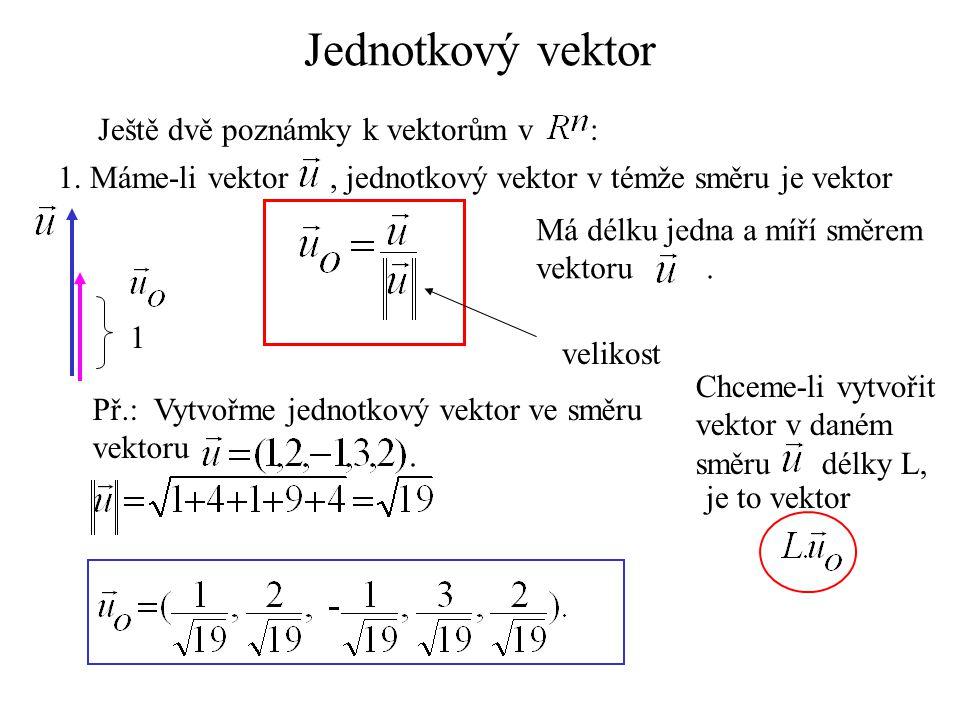 Jednotkový vektor Ještě dvě poznámky k vektorům v : 1. Máme-li vektor, jednotkový vektor v témže směru je vektor Má délku jedna a míří směrem vektoru.