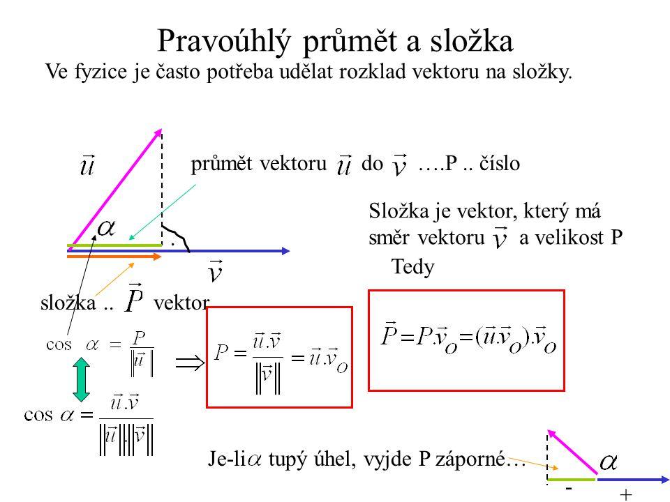Pravoúhlý průmět a složka Ve fyzice je často potřeba udělat rozklad vektoru na složky.. průmět vektoru do ….P.. číslo složka.. vektor Složka je vektor