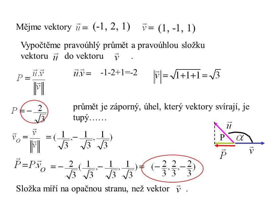 Mějme vektory (-1, 2, 1) (1, -1, 1) Vypočtěme pravoúhlý průmět a pravoúhlou složku vektoru do vektoru. -1-2+1=-2 průmět je záporný, úhel, který vektor