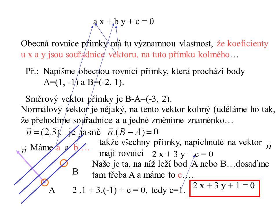 Obecná rovnice přímky má tu významnou vlastnost, že koeficienty u x a y jsou souřadnice vektoru, na tuto přímku kolmého… a x + b y + c = 0 Př.: Napišm