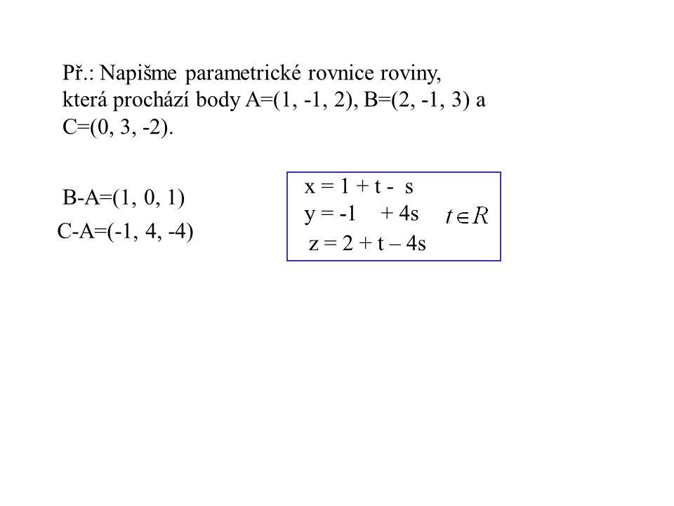 Př.: Napišme parametrické rovnice roviny, která prochází body A=(1, -1, 2), B=(2, -1, 3) a C=(0, 3, -2). B-A=(1, 0, 1) C-A=(-1, 4, -4) x = 1 + t - s y