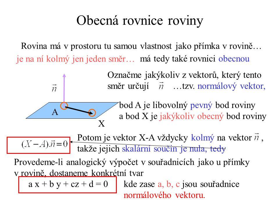 Obecná rovnice roviny Rovina má v prostoru tu samou vlastnost jako přímka v rovině… je na ní kolmý jen jeden směr… A X Označme jakýkoliv z vektorů, kt