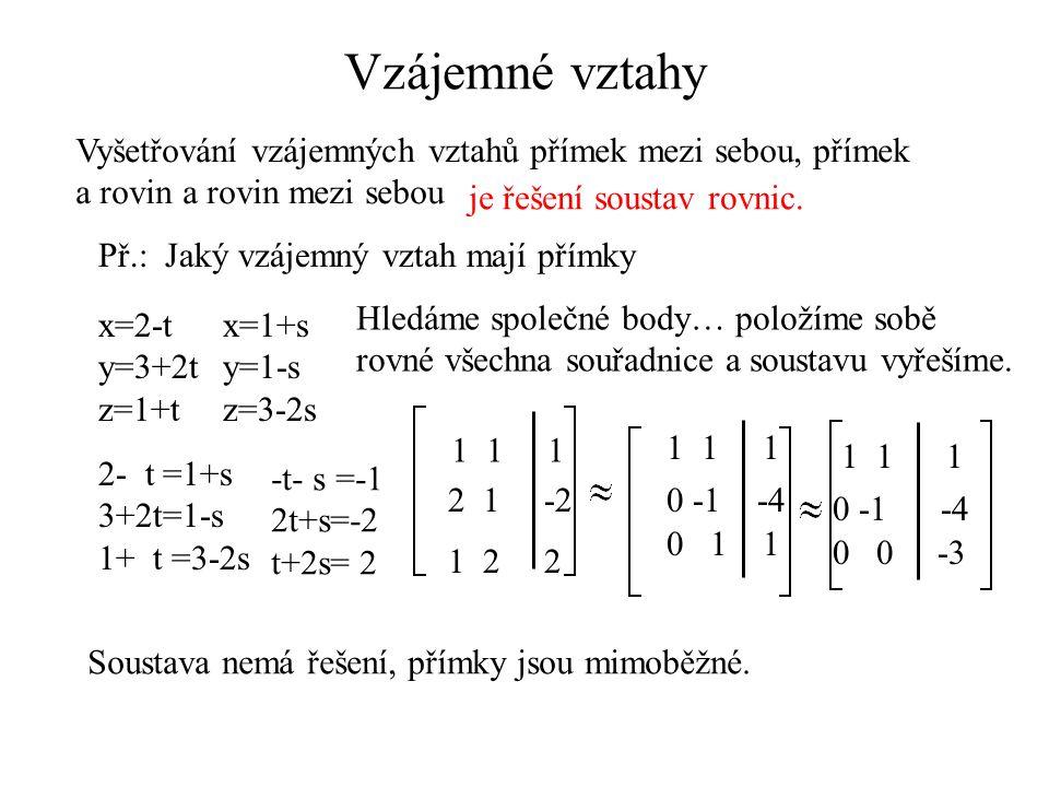 Vzájemné vztahy Vyšetřování vzájemných vztahů přímek mezi sebou, přímek a rovin a rovin mezi sebou je řešení soustav rovnic. Př.: Jaký vzájemný vztah