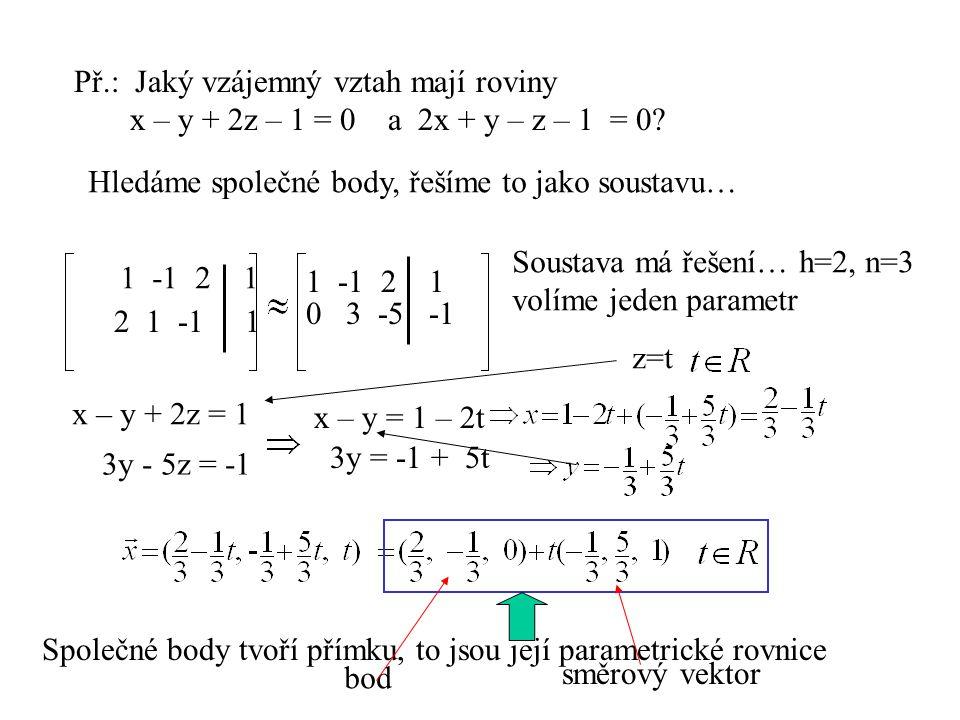 Př.: Jaký vzájemný vztah mají roviny x – y + 2z – 1 = 0 a 2x + y – z – 1 = 0? Hledáme společné body, řešíme to jako soustavu… 1 -1 2 1 2 1 -1 1 1 -1 2