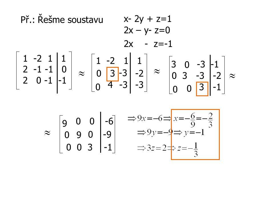 Př.: x + y + z = 1 2x – y + 2z = 2 x – y - 2z = 0 det 11 1 2 -1 2 1 -1 -2 =2-2+2-(-1-2-4) = 9 matice je regulární… 120120 1 1 2 -2 1 2 -2 120120 121121 120120 121121 1 = 6 = 0 = 3