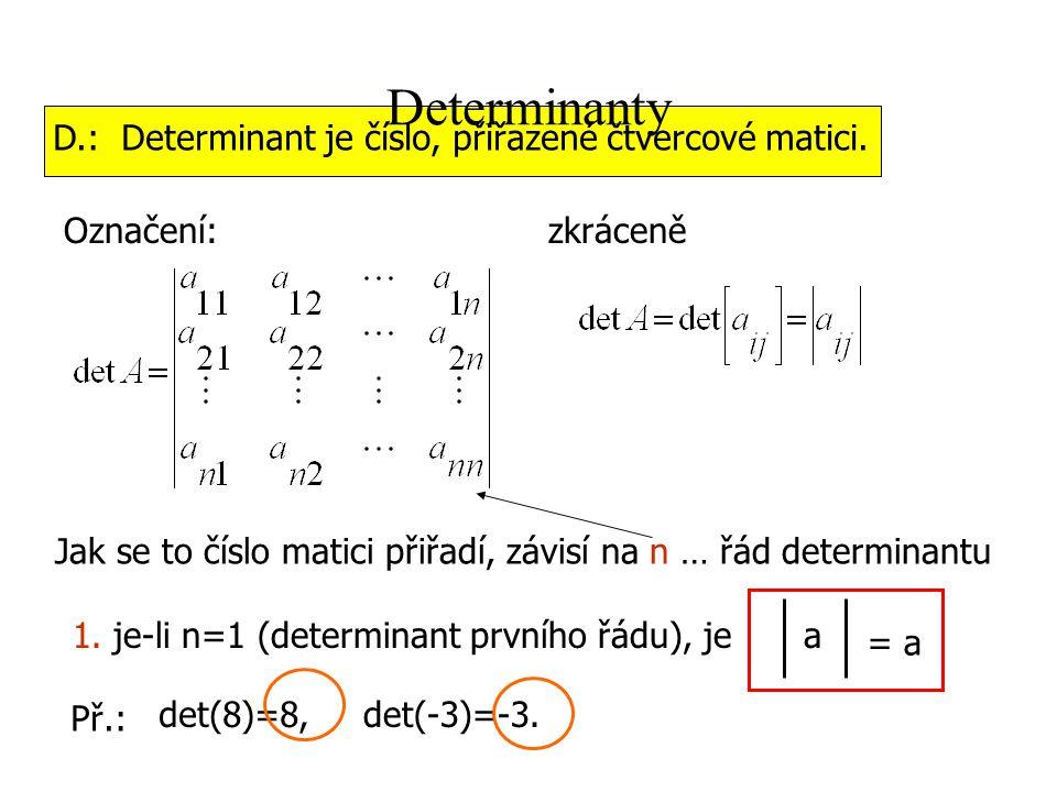 Determinanty D.: Determinant je číslo, přiřazené čtvercové matici. Označení:zkráceně Jak se to číslo matici přiřadí, závisí na n … řád determinantu 1.