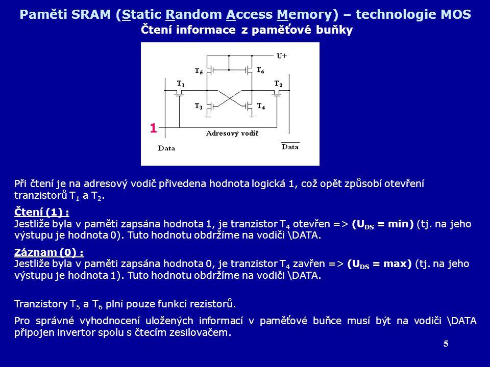 5 Paměti SRAM (Static Random Access Memory) – technologie MOS Čtení informace z paměťové buňky Při čtení je na adresový vodič přivedena hodnota logick
