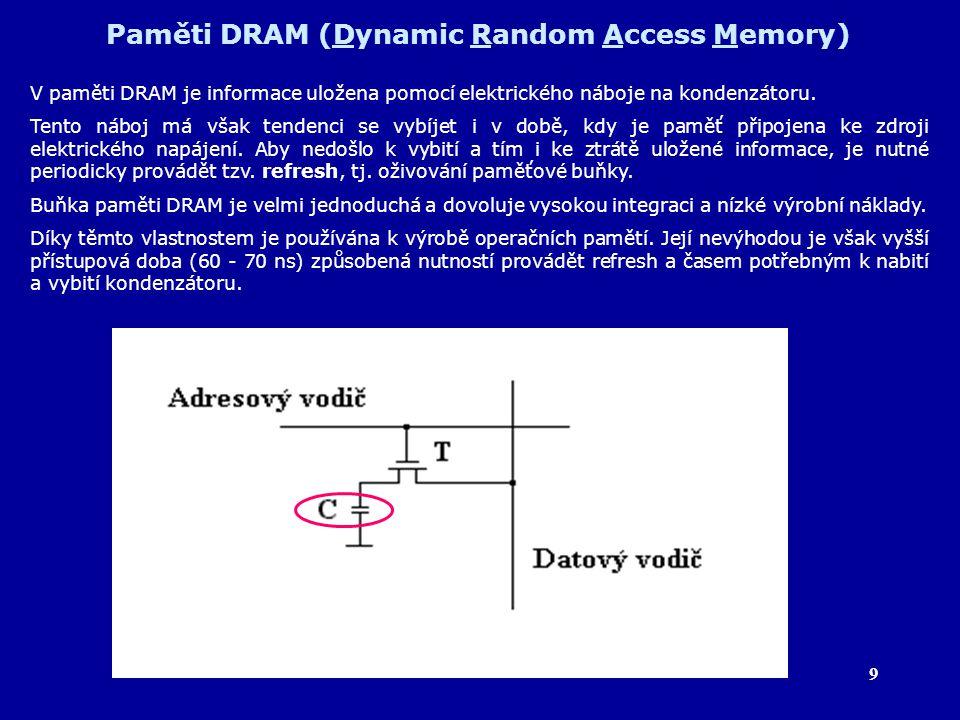 9 Paměti DRAM (Dynamic Random Access Memory) V paměti DRAM je informace uložena pomocí elektrického náboje na kondenzátoru. Tento náboj má však tenden