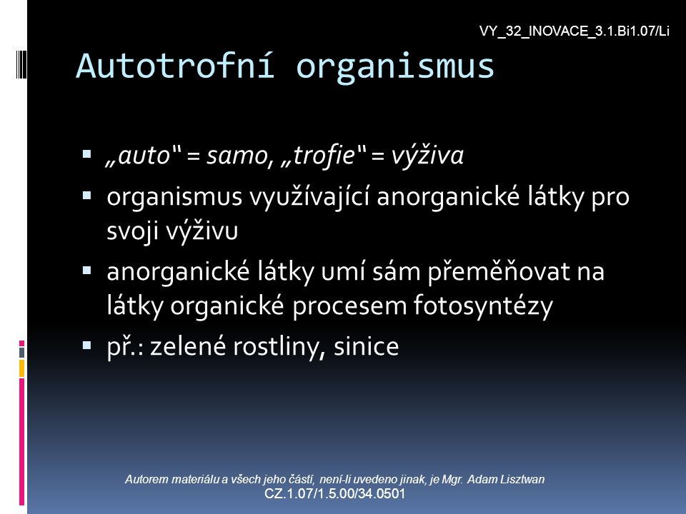 "Autotrofní organismus """"auto"" = samo, ""trofie"" = výživa oorganismus využívající anorganické látky pro svoji výživu aanorganické látky umí sám př"