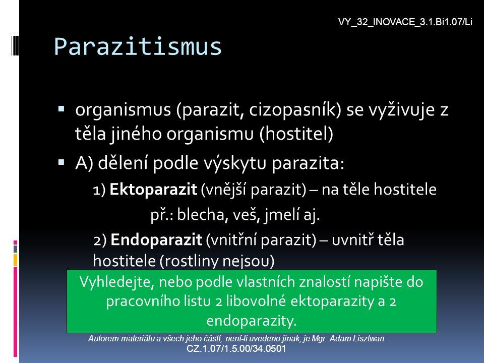 Parazitismus BB) Dělení podle míry parazitismu: 1) Hemiparazit - zjisti charakteristiku a příklad podle učebnice a doplň tabulku srovnání hemi- a holoparazitů v pracovním listu 2) Holoparazit - zjisti charakteristiku a příklad podle učebnice a doplň tabulku srovnání hemi- a holoparazitů v pracovním listu VY_32_INOVACE_3.1.Bi1.07/Li Autorem materiálu a všech jeho částí, není-li uvedeno jinak, je Mgr.
