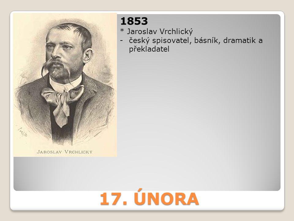 17. ÚNORA 1853 * Jaroslav Vrchlický -český spisovatel, básník, dramatik a překladatel