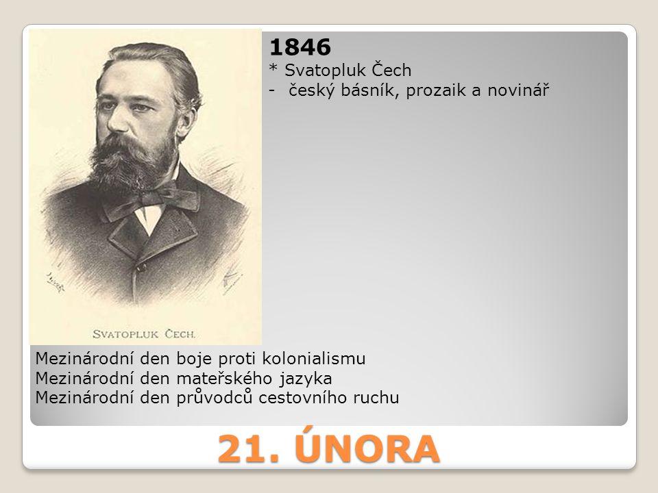 21. ÚNORA 1846 * Svatopluk Čech -český básník, prozaik a novinář Mezinárodní den boje proti kolonialismu Mezinárodní den mateřského jazyka Mezinárodní