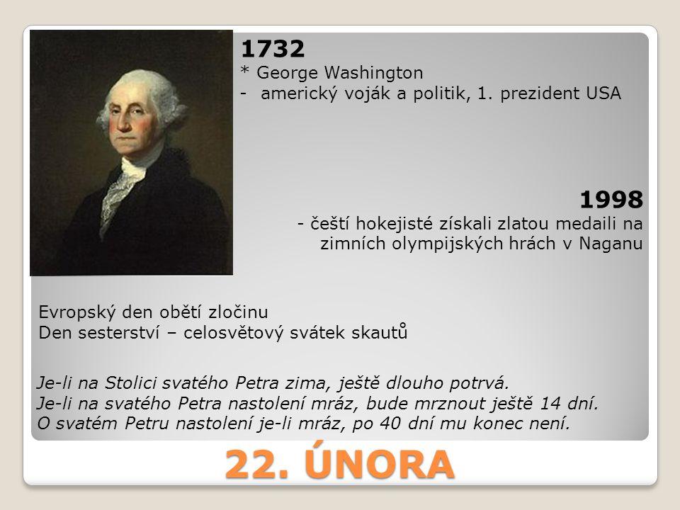 22. ÚNORA 1732 * George Washington -americký voják a politik, 1. prezident USA 1998 - čeští hokejisté získali zlatou medaili na zimních olympijských h